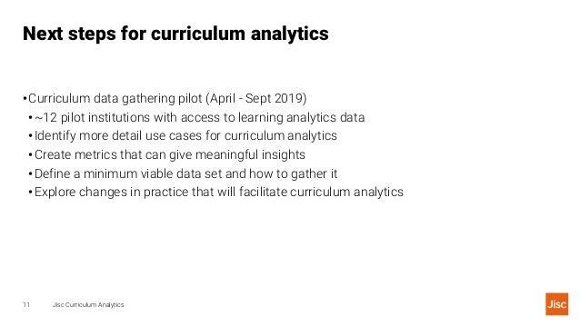 Next steps for curriculum analytics Jisc Curriculum Analytics11 •Curriculum data gathering pilot (April - Sept 2019) •~12 ...