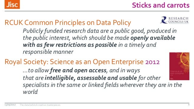 Sticks and carrots RCUK Common Principles on Data Policy Publicly funded research data are a public good, produced in the ...