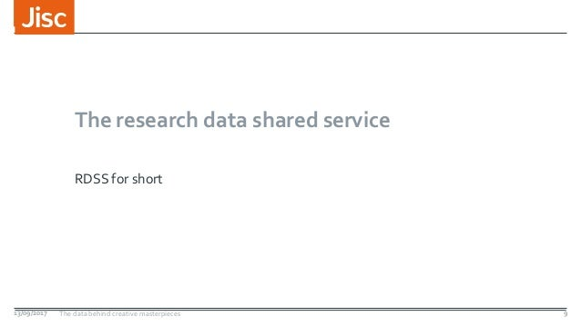 The research data shared service RDSS for short 13/09/2017 The data behind creative masterpieces 9