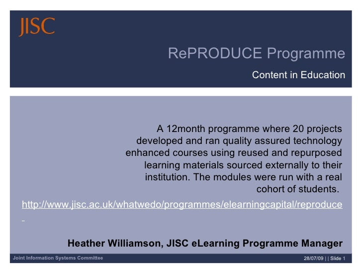 RePRODUCE Programme Content in Education 28/07/09   | |  Slide  Heather Williamson, JISC eLearning Programme Manager A 12m...