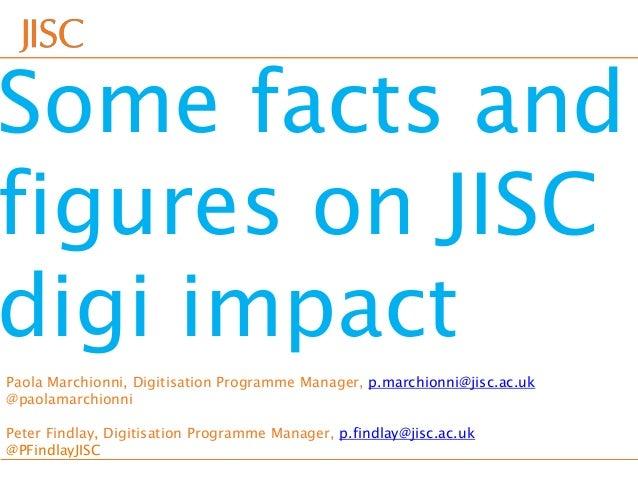 Some facts andfigures on JISCdigi impactPaola Marchionni, Digitisation Programme Manager, p.marchionni@jisc.ac.uk@paolamar...