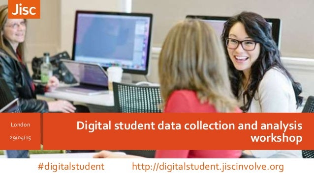 Digital student data collection and analysis workshop London 29/04/15 #digitalstudent http://digitalstudent.jiscinvolve.org