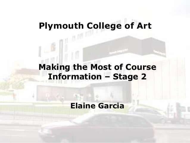 Plymouth College of ArtMaking the Most of Course Information – Stage 2      Elaine Garcia