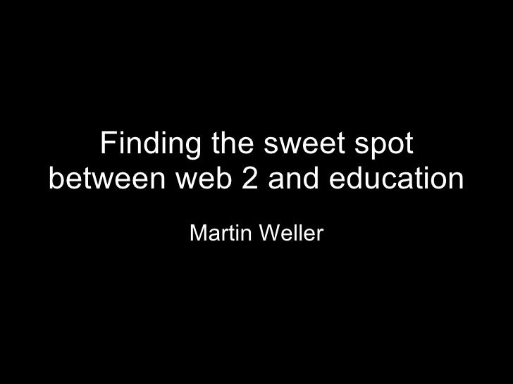 Finding the sweet spot between web 2 and education Martin Weller