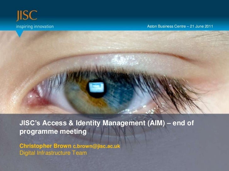 Aston Business Centre – 21 June 2011<br />Presenter or main title…<br />JISC's Access & Identity Management (AIM) – end of...