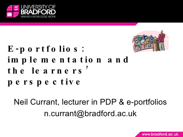 E-portfolios: implementation and the learners' perspective Neil Currant, lecturer in PDP & e-portfolios [email_address]