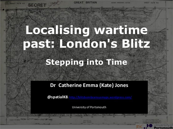 Localising wartimepast: Londons Blitz   Stepping into Time    Dr Catherine Emma (Kate) Jones   @spatialK8: http://blitzbom...
