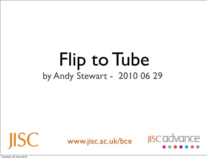 Flip to Tube                         by Andy Stewart - 2010 06 29                                  www.jisc.ac.uk/bce Tues...