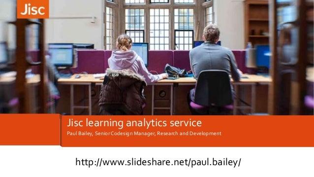 Paul Bailey, Senior Codesign Manager, Research and Development Jisc learning analytics service http://www.slideshare.net/p...