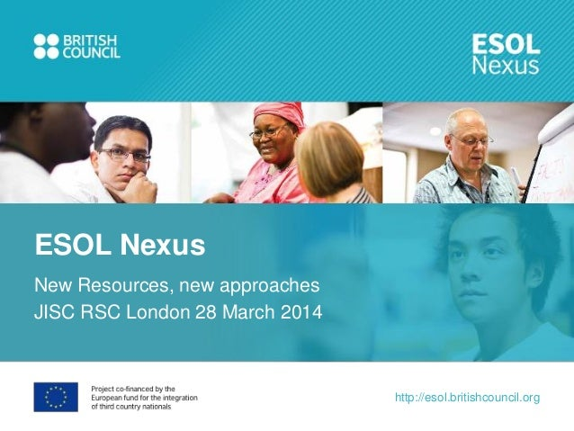 http://esol.britishcouncil.org New Resources, new approaches JISC RSC London 28 March 2014 ESOL Nexus