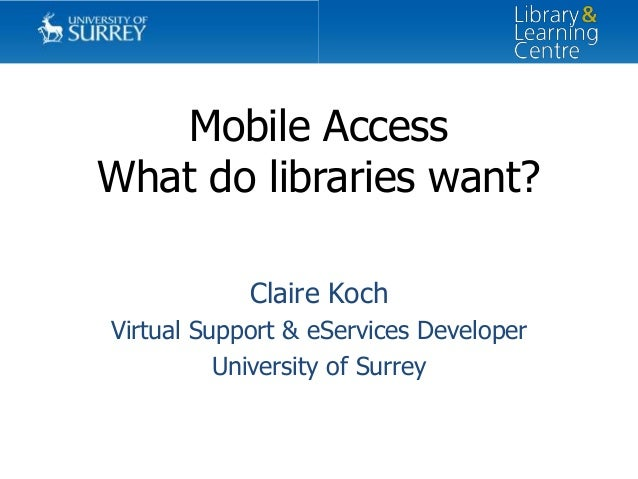Mobile Access What do libraries want? Claire Koch Virtual Support & eServices Developer University of Surrey