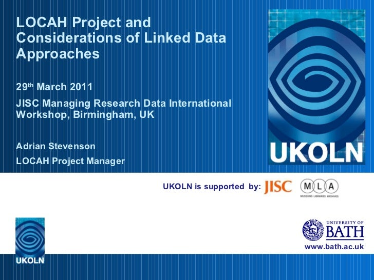 UKOLN is supported  by: LOCAH Project and Considerations of Linked Data Approaches 29 th  March 2011 JISC Managing Researc...