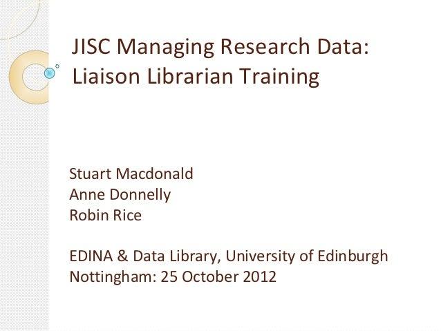 JISC Managing Research Data:Liaison Librarian TrainingStuart MacdonaldAnne DonnellyRobin RiceEDINA & Data Library, Univers...