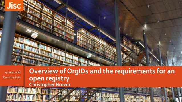 Overview of OrgIDs and the requirements for an open registry Christopher Brown 25 June 2018 Reconnect UK