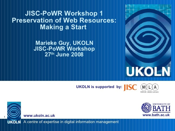 UKOLN is supported  by: JISC-PoWR Workshop 1 Preservation of Web Resources: Making a Start  Marieke Guy, UKOLN JISC-PoWR W...