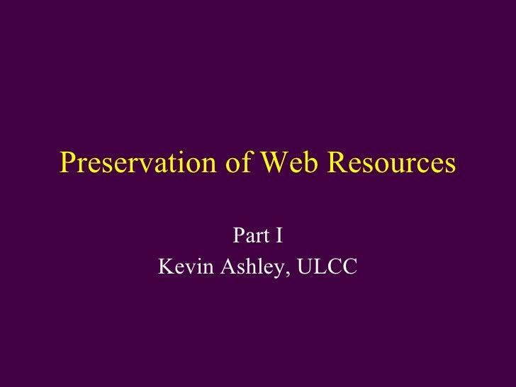 Preservation of Web Resources Part I Kevin Ashley, ULCC
