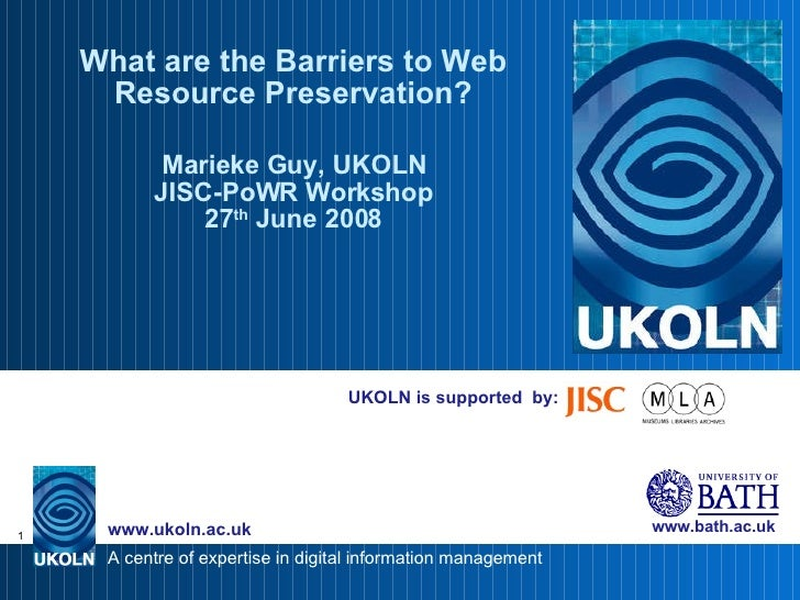 UKOLN is supported  by: What are the Barriers to Web Resource Preservation? Marieke Guy, UKOLN JISC-PoWR Workshop 27 th  J...