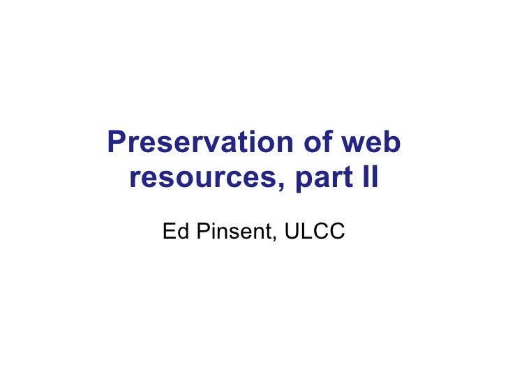 Preservation of web resources, part II Ed Pinsent, ULCC