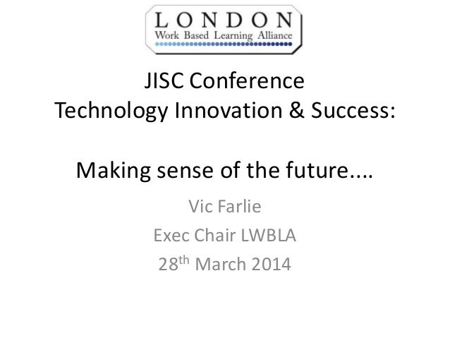 JISC Conference Technology Innovation & Success: Making sense of the future.... Vic Farlie Exec Chair LWBLA 28th March 2014