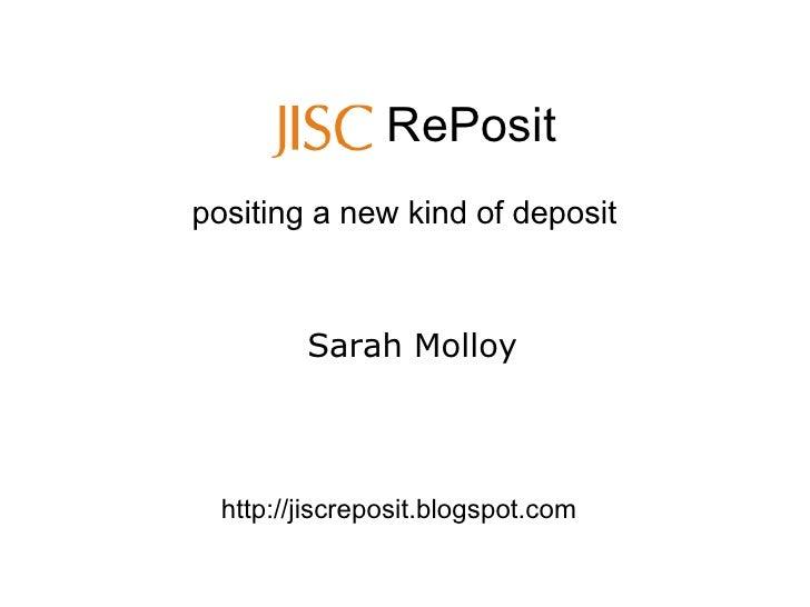 RePosit positing a new kind of deposit             Sarah Molloy       http://jiscreposit.blogspot.com