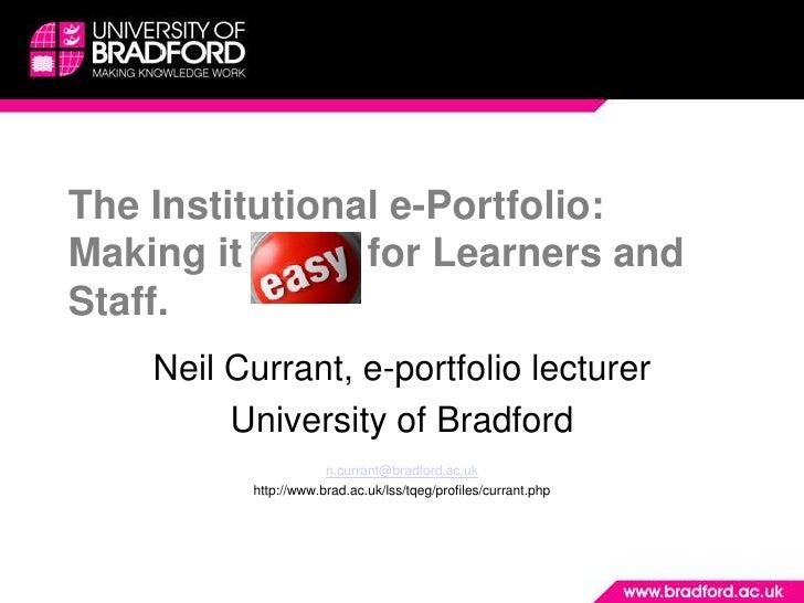 The Institutional e-Portfolio: Making it e-asy for Learners and Staff.     Neil Currant, e-portfolio lecturer          Uni...