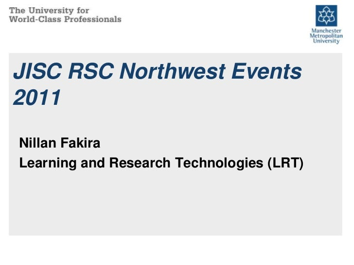JISC RSC Northwest Events 2011<br />Nillan Fakira<br />Learning and Research Technologies (LRT)<br />