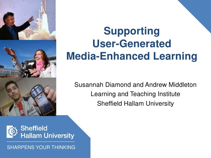 SupportingUser-GeneratedMedia-Enhanced Learning<br />Susannah Diamond and Andrew Middleton<br />Learning and Teaching Inst...