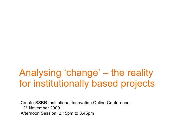 Analysing 'change' – the reality for institutionally based projects  Create-SSBR Institutional Innovation Online Conferenc...