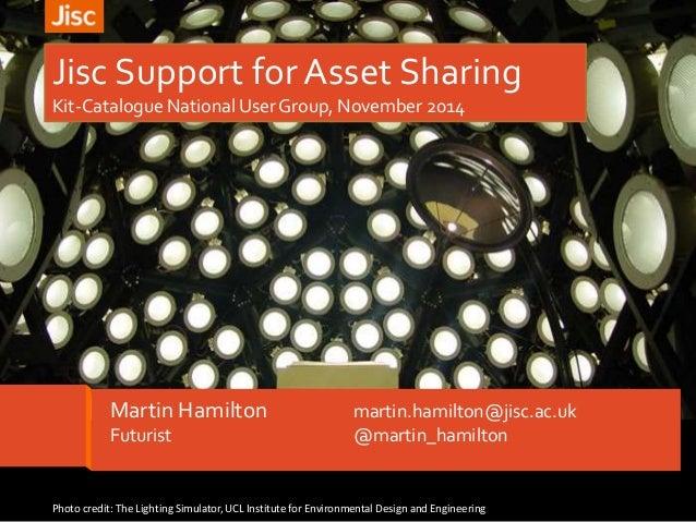 Jisc Support for Asset Sharing  Kit-Catalogue National User Group, November 2014  Martin Hamilton martin.hamilton@jisc.ac....