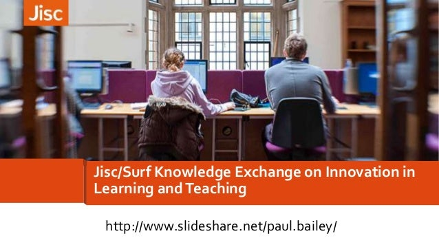 Jisc/Surf Knowledge Exchange on Innovation in Learning andTeaching http://www.slideshare.net/paul.bailey/