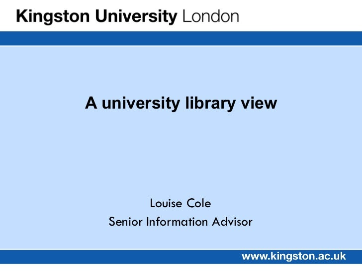 Louise Cole Senior Information Advisor A university library view