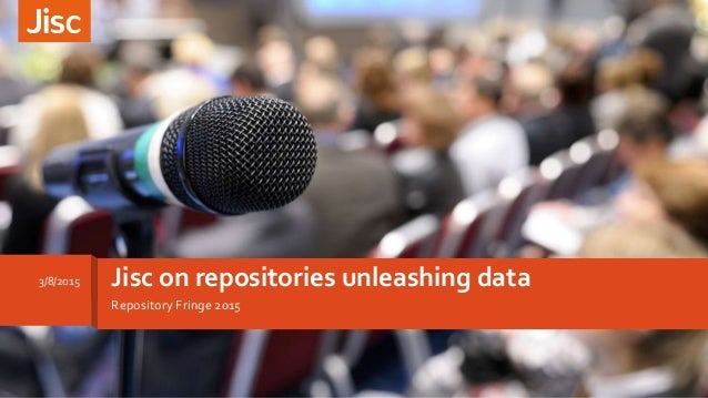 Repository Fringe 2015 Jisc on repositories unleashing data3/8/2015