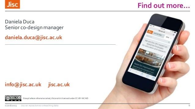 Find out more… 07/08/2015 Jisc on repositories unleashing data 8 Daniela Duca Senior co-design manager daniela.duca@jisc.a...