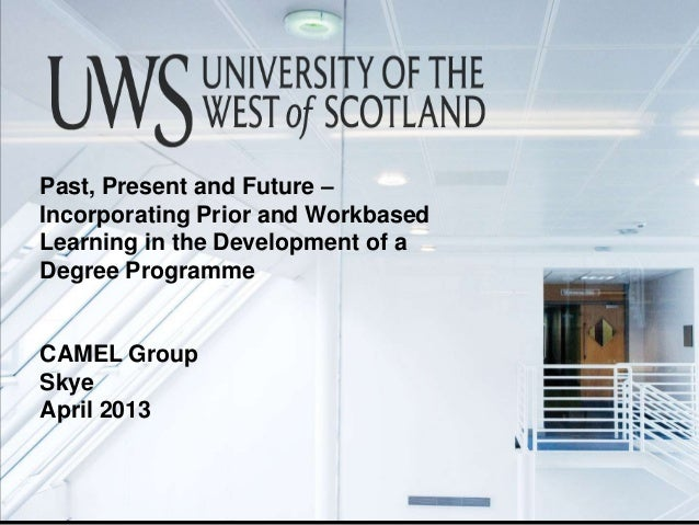 Past, Present and Future – Incorporating Prior and Workbased Learning in the Development of a Degree Programme CAMEL Group...