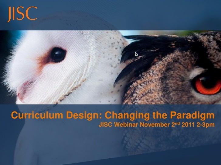 Curriculum Design: Changing the Paradigm                 JISC Webinar November 2nd 2011 2-3pm