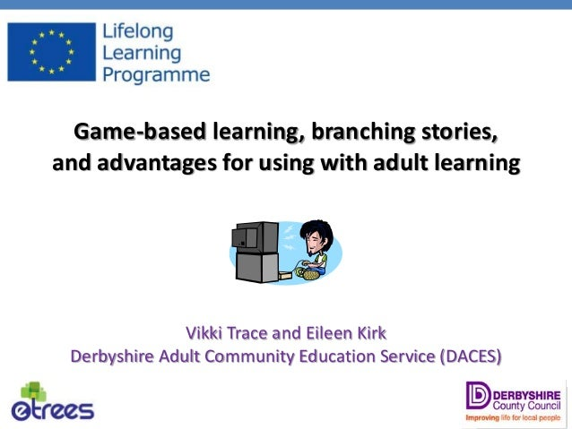 Game-based learning, branching stories, and advantages for using with adult learning Vikki Trace and Eileen Kirk Derbyshir...