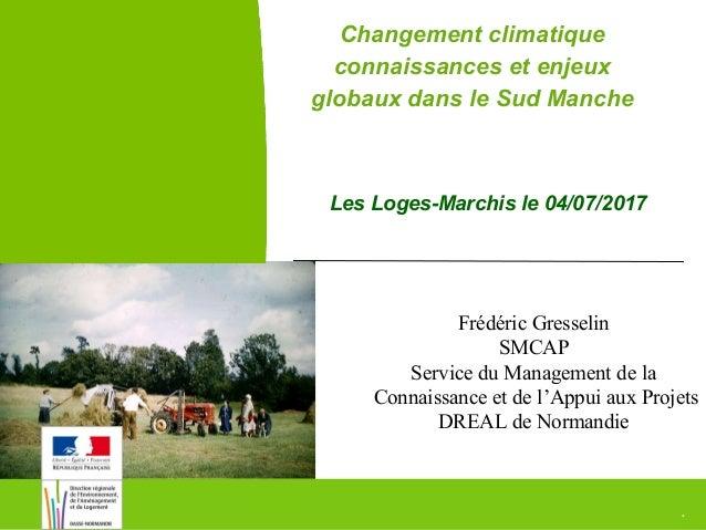 1Changement climatique en Sud-Manche DREAL Normandie Les Loges-Marchis le 04/07/2017 Changement climatique connaissances e...