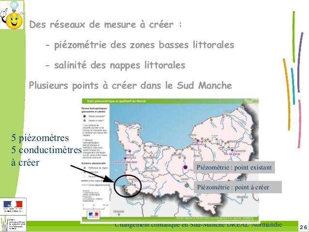 26Changement climatique en Sud-Manche DREAL Normandie Des réseaux de mesure à créer: - piézométrie des zones basses litto...