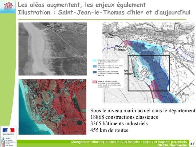 27Changement climatique dans le Sud-Manche: enjeux et impacts potentiels DREAL Normandie Les aléas augmentent, les enjeux...