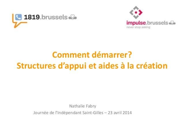 Comment démarrer? Structures d'appui et aides à la création Nathalie Fabry Journée de l'Indépendant Saint-Gilles – 23 avri...