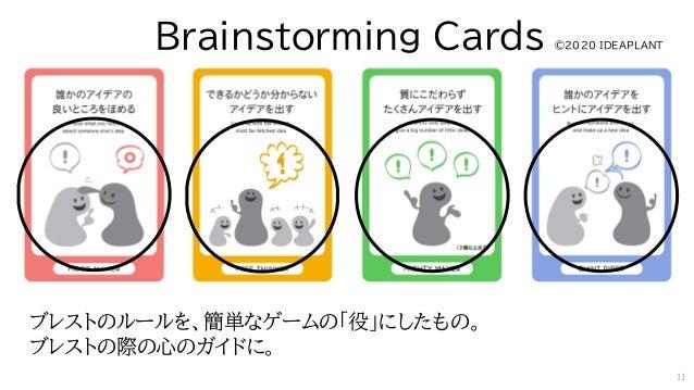 ブレストのルールを、簡単なゲームの「役」にしたもの。 ブレストの際の心のガイドに。 Brainstorming Cards ©2020 IDEAPLANT 11