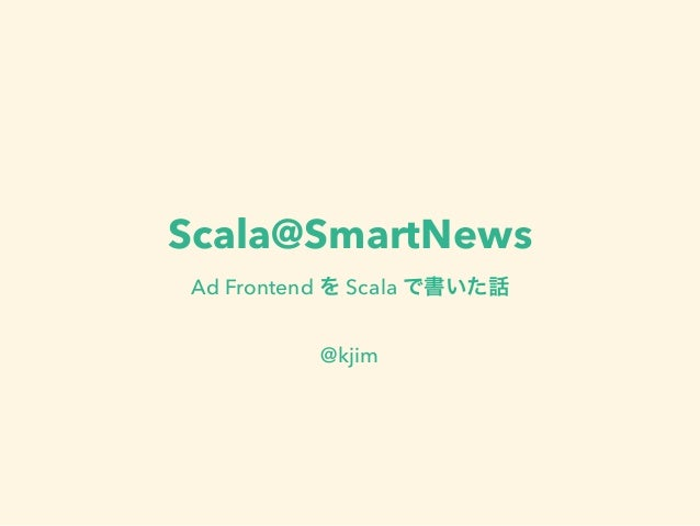Scala@SmartNews Ad Frontend を Scala で書いた話 @kjim