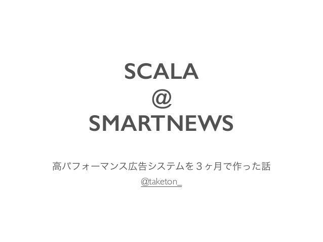 SCALA @ SMARTNEWS 高パフォーマンス広告システムを3ヶ月で作った話  @taketon_