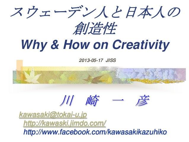 スウェーデン人と日本人の創造性Why & How on Creativity川 崎 一 彦kawasaki@tokai-u.jphttp://kawaski.jimdo.com/http://www.facebook.com/kawasakik...