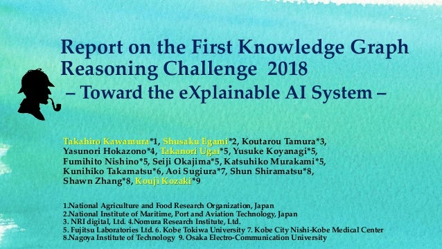 Report on the First Knowledge Graph Reasoning Challenge 2018 – Toward the eXplainable AI System – Takahiro Kawamura*1, Shu...