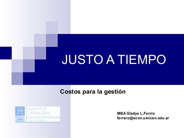 JUSTO A TIEMPOCostos para la gestión                   MBA Gladys L.Ferrro                   ferraro@econ.uinicen.edu.ar