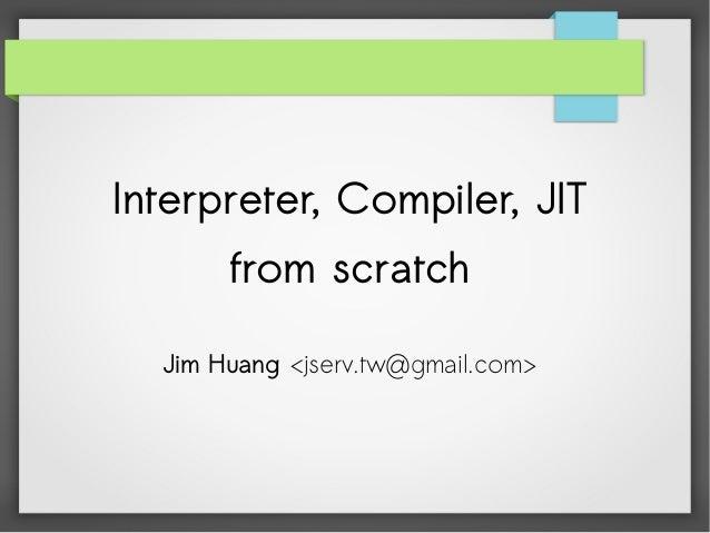 Interpreter, Compiler, JIT from scratch Jim Huang <jserv.tw@gmail.com>