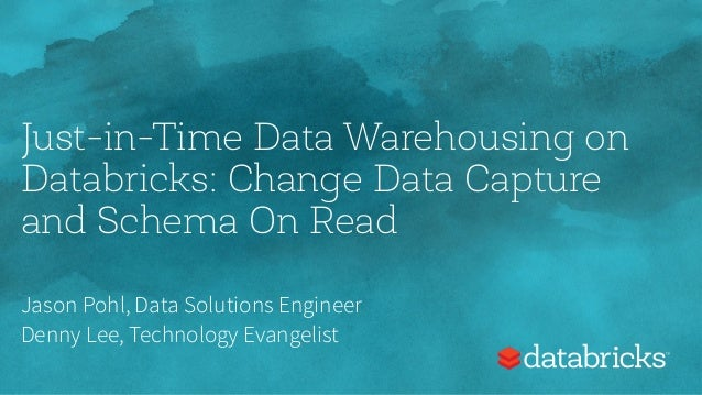 Just-in-Time Data Warehousing on Databricks: Change Data Capture and Schema On Read Jason Pohl, Data Solutions Engineer De...