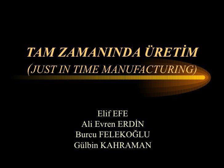 TAM ZAMANINDA ÜRETİM ( JUST IN TIME MANUFACTURING) Elif EFE Ali Evren ERDİN Burcu FELEKOĞLU Gülbin KAHRAMAN