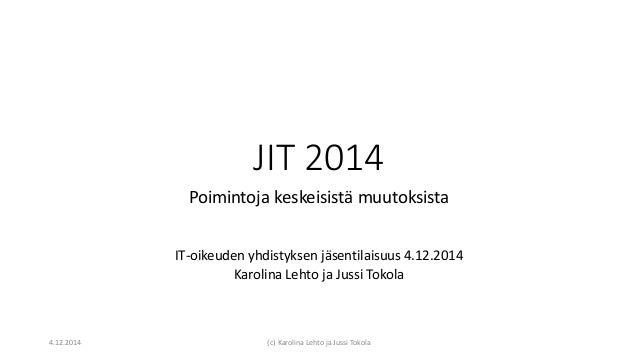 JIT 2014 Poimintoja keskeisistä muutoksista IT-oikeuden yhdistyksen jäsentilaisuus 4.12.2014 Karolina Lehto ja Jussi Tokol...